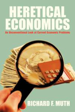 Heretical Economics : An Unconventional Look at Current Economic Problems - Richard F. Muth