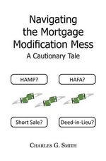 Navigating the Mortgage Modification Mess - A Cautionary Tale : A Cautionary Tale - Charles G. Smith
