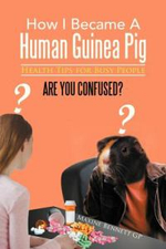 How I Became a Human Guinea Pig : Health Tips for Busy People - Maxine Bennett Gp