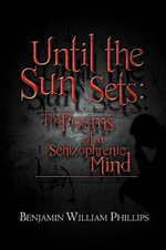 Until the Sun Sets : The Poems of a Schizophrenic Mind - Benjamin William Phillips