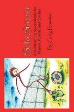 Solo Soccer : A Self-Teaching Soccer Guide for Players, Parents, and Coaches - Greg Bowman