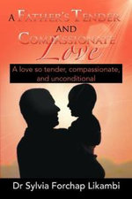 A Father's Tender and Compassionate Love : A Love So Tender, Compassionate, and Unconditional - Dr Sylvia Forchap Likambi