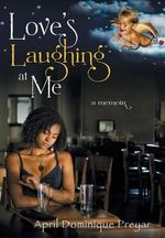 Love's Laughing at Me : A Memoir - April Dominique Preyar
