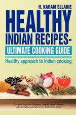 Healthy Indian Recipes- Ultimate Cooking Guide : Healthy Approach to Indian Cooking - H. Karam Ellahie