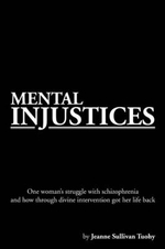 Mental Injustices : One Woman's Struggle with Schizophrenia and How Through Divine Intervention Got Her Life Back - Jeanne Sullivan Tuohy