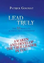 Lead Truly : The 33 Basics to Achieve True Leadership: The 33 Basics to Achieve True Leadership - Patrick Gogniat