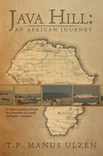 Java Hill : An African Journey: A Nation's Evolution Through Ten Generations of a Family Linking Four Continents - T. P. Manus Ulzen
