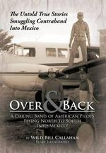 Over and Back : A Daring Band of American Pilots Flying North to South Into Mexico!: The Untold True Stories Smuggling Contraband Into - Wild Bill Callahan
