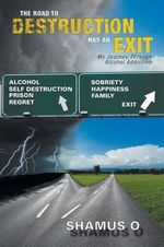 The Road to Destruction Has an Exit : My Journey Through Alcohol Addiction