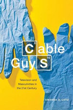 Cable Guys : Television and Masculinities in the 21st Century - Amanda D. Lotz