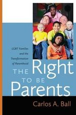 The Right to Be Parents : LGBT Families and the Transformation of Parenthood - Professor of Law & Judge Frederick Lacey Scholar  Carlos A Ball