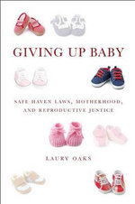 Giving Up Baby : Safe Haven Laws, Motherhood, and Reproductive Justice - Laury Oaks