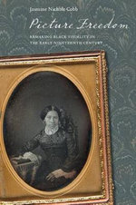 Picture Freedom : Remaking Black Visuality in the Early Nineteenth Century - Jasmine Nichole Cobb
