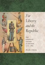 For Liberty and the Republic : The American Citizen as Soldier, 1775-1861 - Ricardo A Herrera