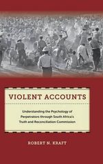 Violent Accounts : Understanding the Psychology of Perpetrators Through South Africa's Truth and Reconciliation Commission - Robert N. Kraft