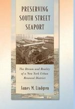 Preserving South Street Seaport : The Dream and Reality of a New York Urban Renewal District - James Michael Lindgren