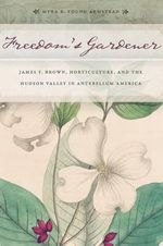 Freedom's Gardener : James F. Brown, Horticulture, and the Hudson Valley in Antebellum America - Myra Beth Young Armstead