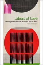 Labors of Love : Nursing Homes and the Structures of Care Work - Jason Rodriquez