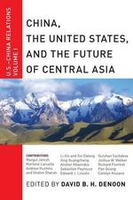 China, the United States, and the Future of Central Asia : U.S.-China Relations, Volume I