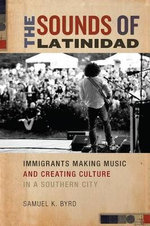 The Sounds of Latinidad : Immigrants Making Music and Creating Culture in a Southern City - Samuel Kyle Byrd