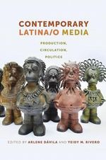 Contemporary Latina/O Media : Production, Circulation, Politics