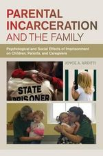 Parental Incarceration and the Family : Psychological and Social Effects of Imprisonment on Children, Parents, and Caregivers - Joyce A. Arditti