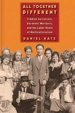 All Together Different : Yiddish Socialists, Garment Workers, and the Labor Roots of Multiculturalism - Daniel Katz