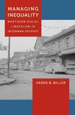 Managing Inequality : Northern Racial Liberalism in Interwar Detroit - Karen R. Miller