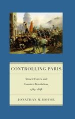 Controlling Paris : Armed Forces and Counter-revolution, 1789-1848 - Jonathan M. House
