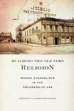 Building the Old Time Religion : Women Evangelists in the Progressive Era - Priscilla Pope-Levison
