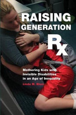 Raising Generation Rx : Mothering Kids with Invisible Disabilities in an Age of Inequality - Linda M Blum