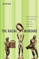 The Racial Mundane : Asian American Performance and the Embodied Everyday - Ju Yon Kim