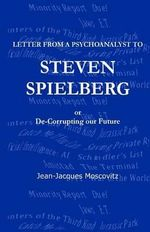 Letter from a Psychoanalyst to Steven Spielberg : Or de-Corrupting Our Future - Jean-Jacques Moscovitz