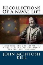 Recollections of a Naval Life : Including the Cruises of the Confederate States Steamers Sumter and Alabama - John McIntosh Kell