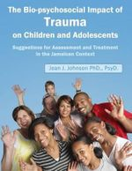 The Biopsychosocial Impact of Trauma on Children and Adolescents : Suggestions for Assessment and Treatment in the Jamaican Context: Trauma, Assessment - Jean J Johnson Dr