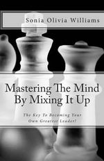 Mastering the Mind by Mixing It Up : The Key to Becoming Your Own Greatest Leader! - Sonia Olivia Williams