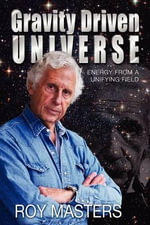 Gravity Driven Universe : Energy from a Unifying Field - Roy Masters