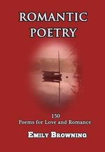 Romantic Poetry : 150 Poems for Love and Romance - Emily Browning