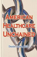 American Healthcare Unchained : The History, Myths & Economics of Health Care Policy & Reform - Daniel Jones MD