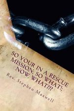 So Your in a Rescue Mission; So What!; Now What : Just Don't Sit There!! Work or Sign Up for Benefits!!! - Rev Stephen Cortney Maxwell