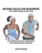 Beyond Salsa for Beginners : The Cuban Timba Revolution: An Introduction to Latin Music for Dancers and Listeners - Kevin Moore