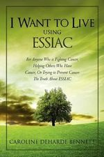 I Want to Live Using Essiac : For Anyone Who Is Fighting Cancer, Helping Others Who Have Cancer, or Trying to Prevent Cancer. the Truth about Essiac - Caroline Deharde Bennett