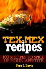 Tex-Mex Recipes - 100 Recipes to Spice Up Your Appetite - Tera L Davis