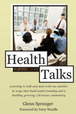 Health Talks : Learning to Talk and Deal with One Another in Ways That Build Understanding and a Healthy, Growing, Christian Communit - Glenn Sprunger