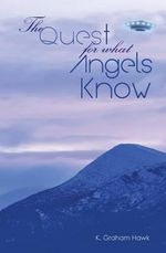 The Quest for What Angels Know - K Graham Hawk