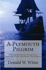 A Plymouth Pilgrim : William Bradford's Eyewitness Account of the Mayflower Passengers - Donald W White
