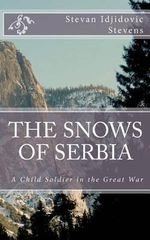 The Snows of Serbia : A Child-Soldier in the Great War - Stevan Idjidovic Stevens
