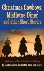 Christmas Cowboys, Mistletoe Diner and Other Short Stories : A Collection of New Fiction for the Holidays - Linda Shayne