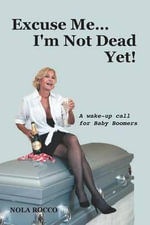 Excuse Me...I'm Not Dead Yet! : A Wake Up Call for Baby Boomers - Nola Rocco