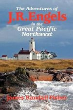 The Adventures of J.R. Engels in the Great Pacific Northwest - James Randall Fisher